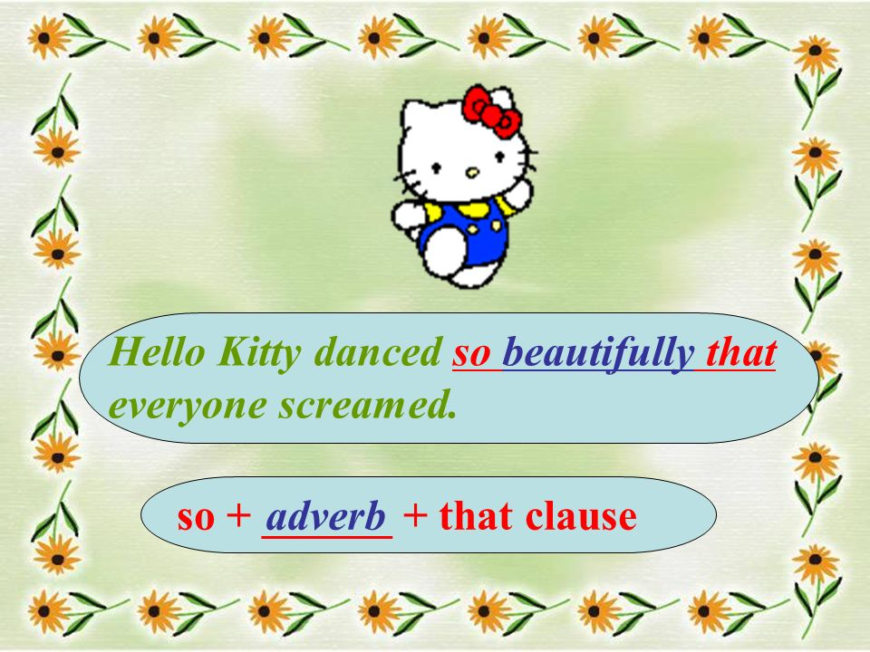 Hello Kitty danced so beautifully that everyone screamed. so + ______ + that clauseadverb
