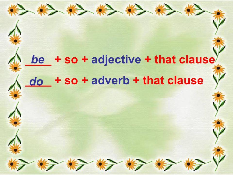 ____ + so + adjective + that clause ____ + so + adverb + that clause be do
