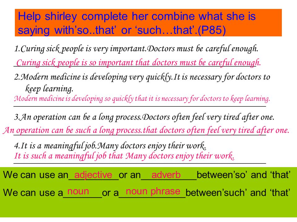 Help shirley complete her combine what she is saying with'so..that' or 'such…that'.(P85) 1.Curing sick people is very important.Doctors must be careful enough.