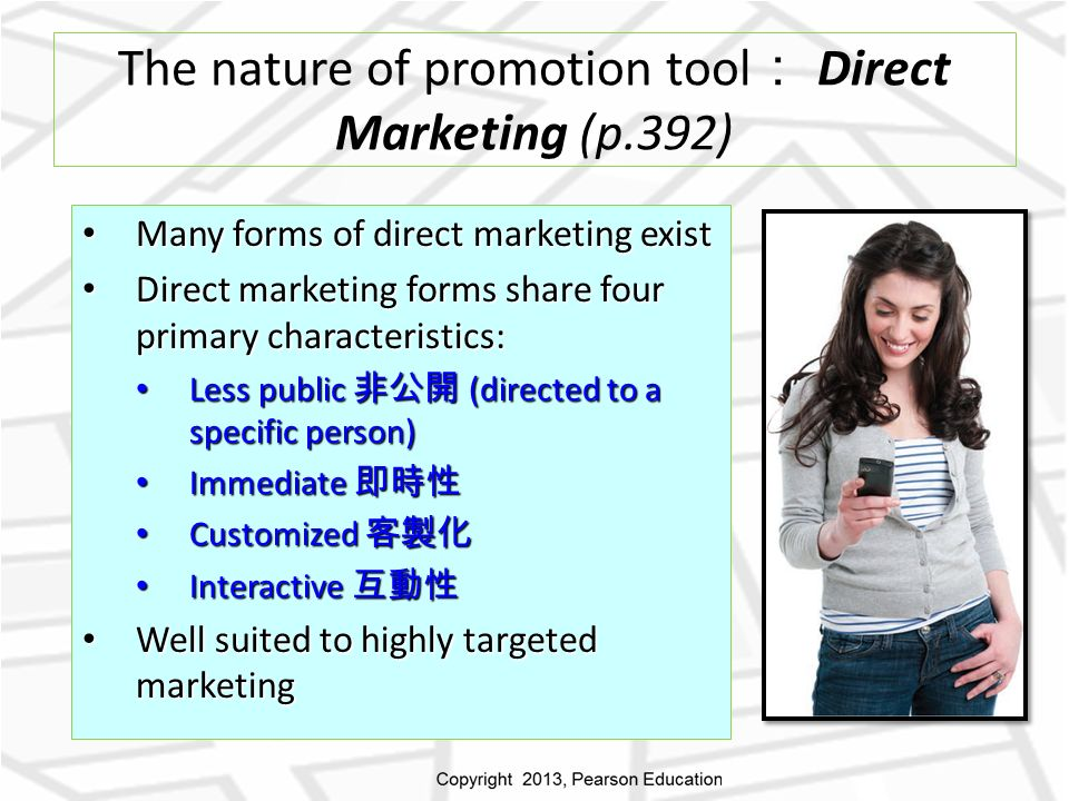 The nature of promotion tool : Direct Marketing (p.392) Many forms of direct marketing exist Many forms of direct marketing exist Direct marketing forms share four primary characteristics: Direct marketing forms share four primary characteristics: Less public 非公開 (directed to a specific person) Less public 非公開 (directed to a specific person) Immediate 即時性 Immediate 即時性 Customized 客製化 Customized 客製化 Interactive 互動性 Interactive 互動性 Well suited to highly targeted marketing Well suited to highly targeted marketing
