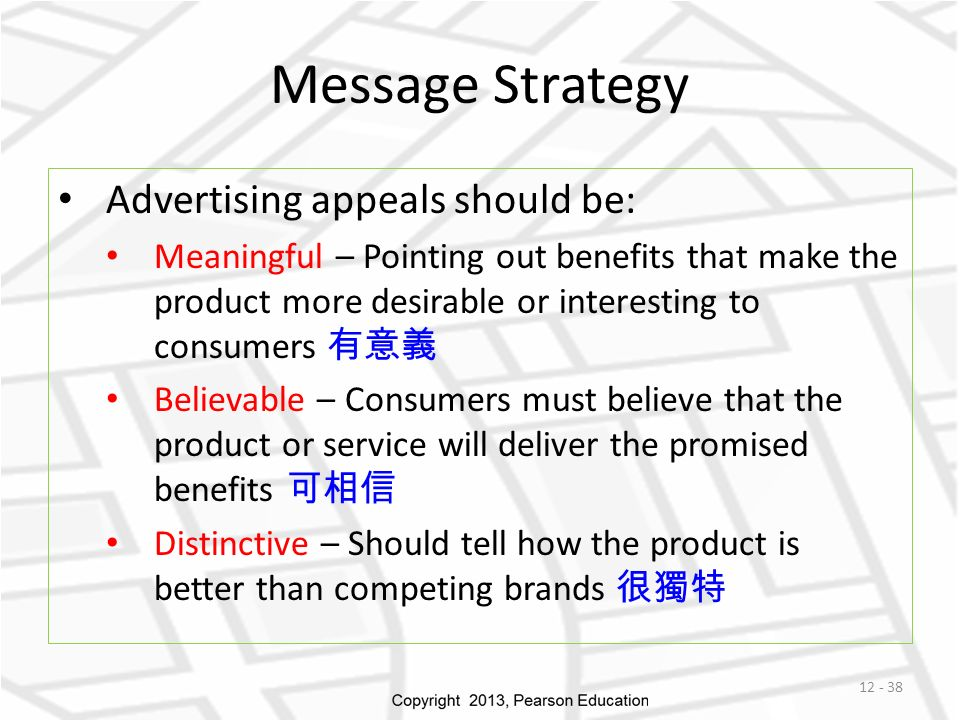 Message Strategy Advertising appeals should be: Meaningful – Pointing out benefits that make the product more desirable or interesting to consumers 有意義 Believable – Consumers must believe that the product or service will deliver the promised benefits 可相信 Distinctive – Should tell how the product is better than competing brands 很獨特 12 - 38
