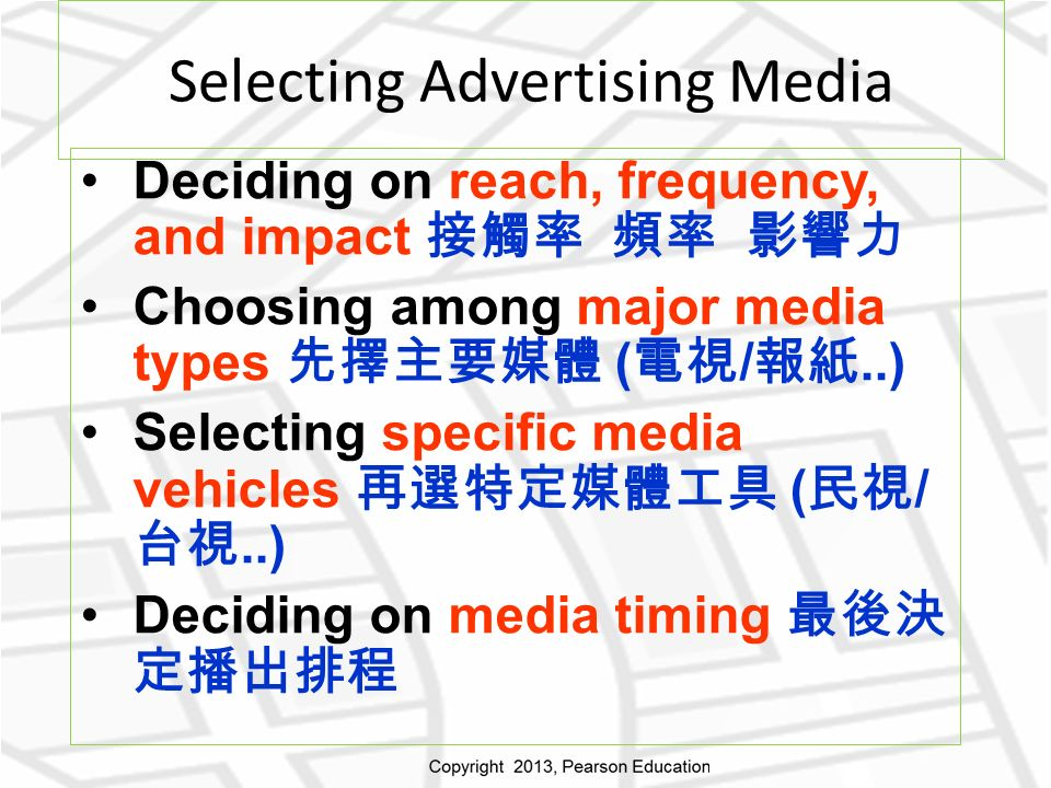 Selecting Advertising Media Deciding on reach, frequency, and impact 接觸率 頻率 影響力 Choosing among major media types 先擇主要媒體 ( 電視 / 報紙..) Selecting specific media vehicles 再選特定媒體工具 ( 民視 / 台視..) Deciding on media timing 最後決 定播出排程