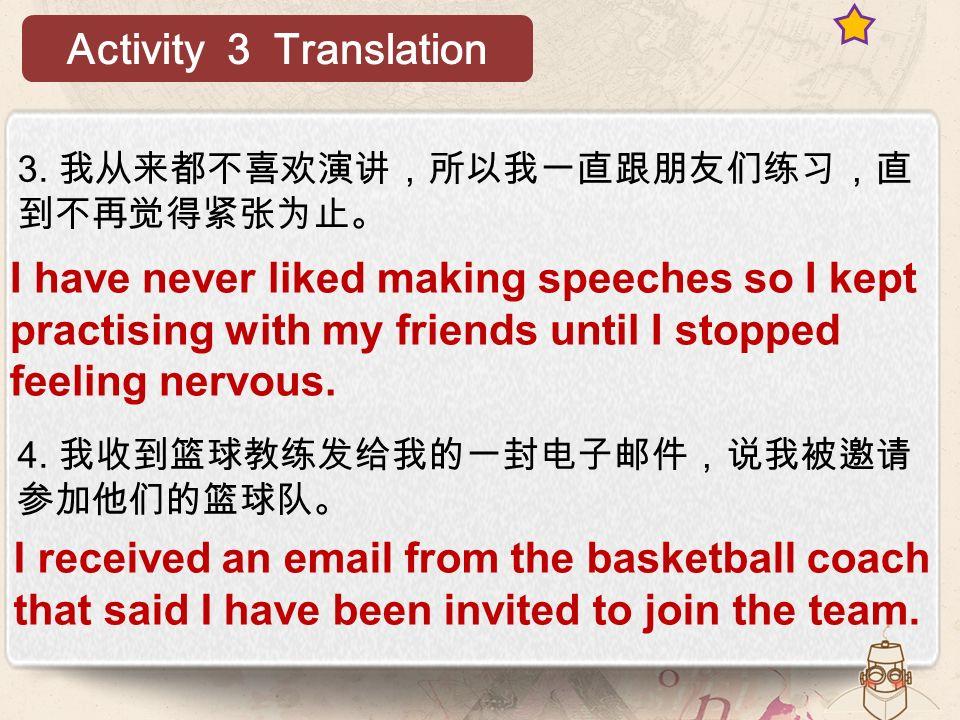 3. 我从来都不喜欢演讲,所以我一直跟朋友们练习,直 到不再觉得紧张为止。 4.