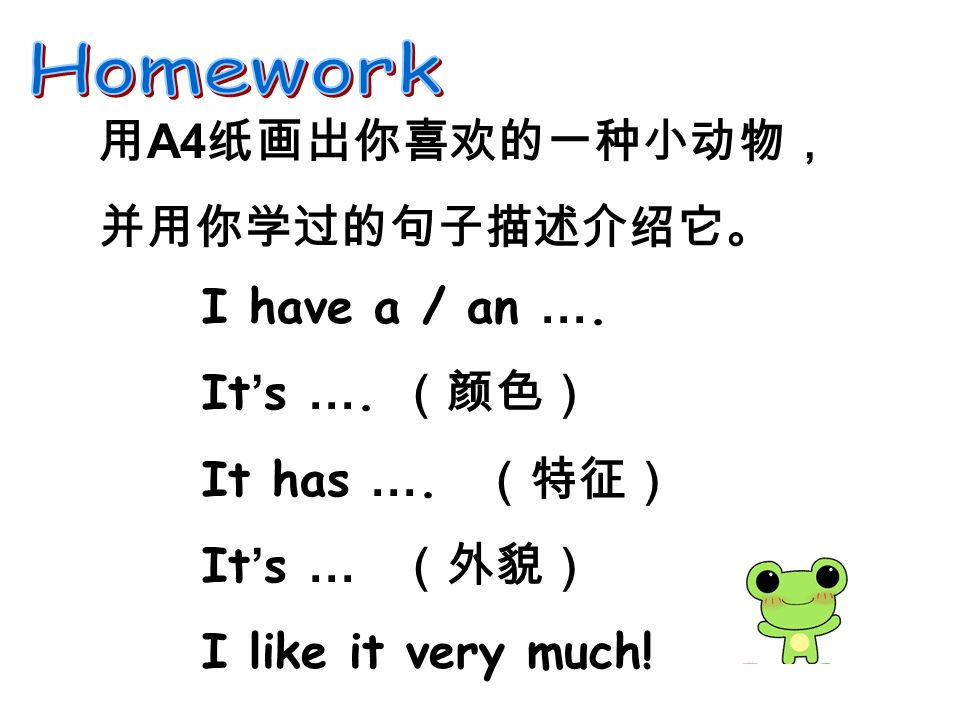 用 A4 纸画出你喜欢的一种小动物, 并用你学过的句子描述介绍它。 I have a / an ….