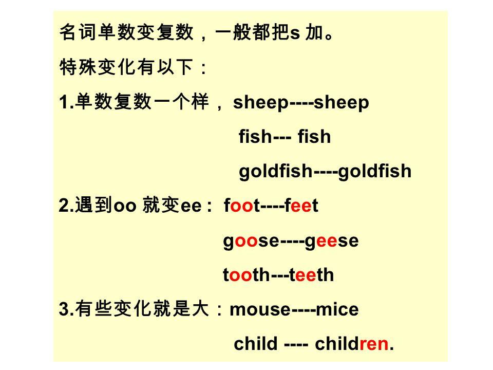 名词单数变复数,一般都把 s 加。 特殊变化有以下: 1. 单数复数一个样, sheep----sheep fish--- fish goldfish----goldfish 2.