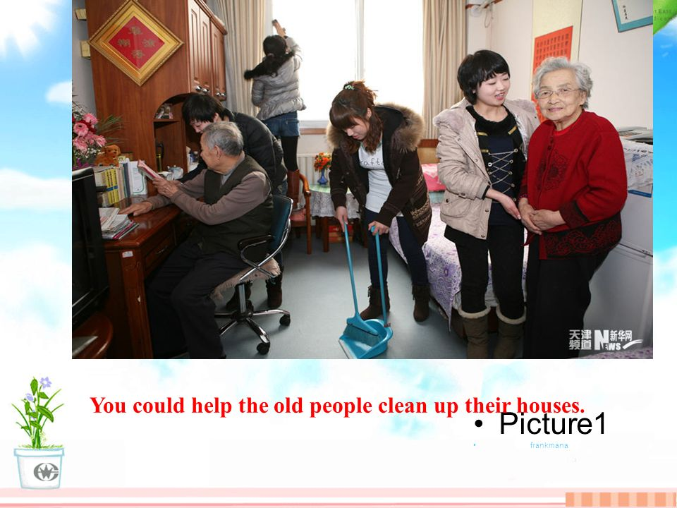 Picture1 frankmana You could help the old people clean up their houses.