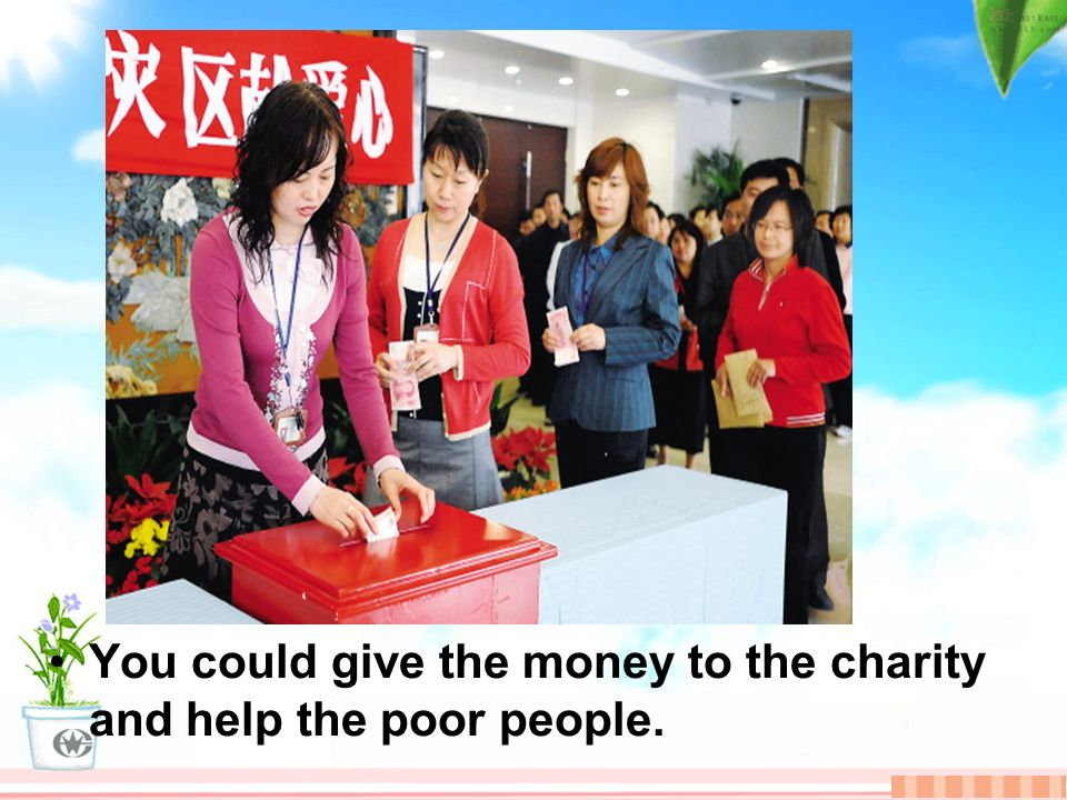 You could give the money to the charity and help the poor people.