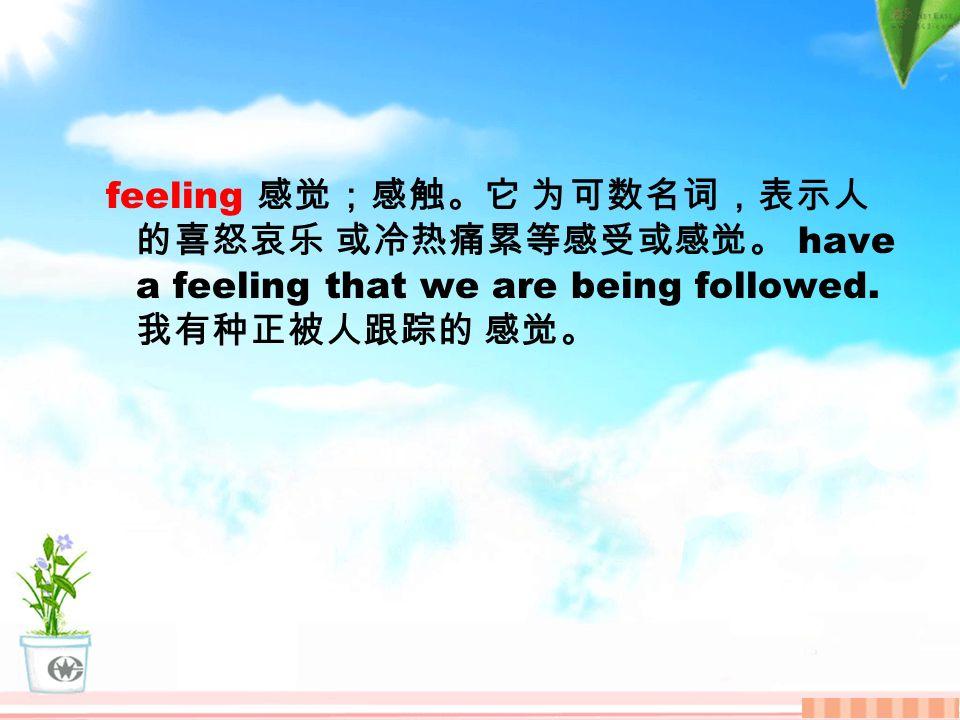 feeling 感觉;感触。它 为可数名词,表示人 的喜怒哀乐 或冷热痛累等感受或感觉。 have a feeling that we are being followed.