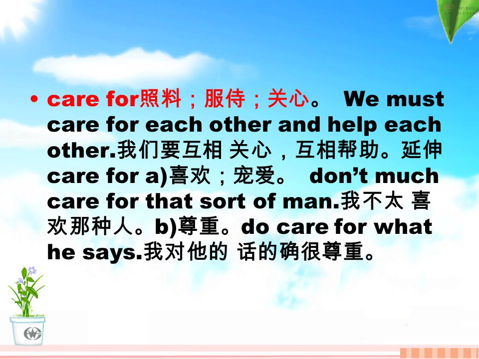care for 照料;服侍;关心。 We must care for each other and help each other.
