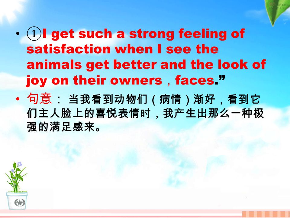 ① I get such a strong feeling of satisfaction when I see the animals get better and the look of joy on their owners , faces. 句意: 当我看到动物们(病情)渐好,看到它 们主人脸上的喜悦表情时,我产生出那么一种极 强的满足感来。