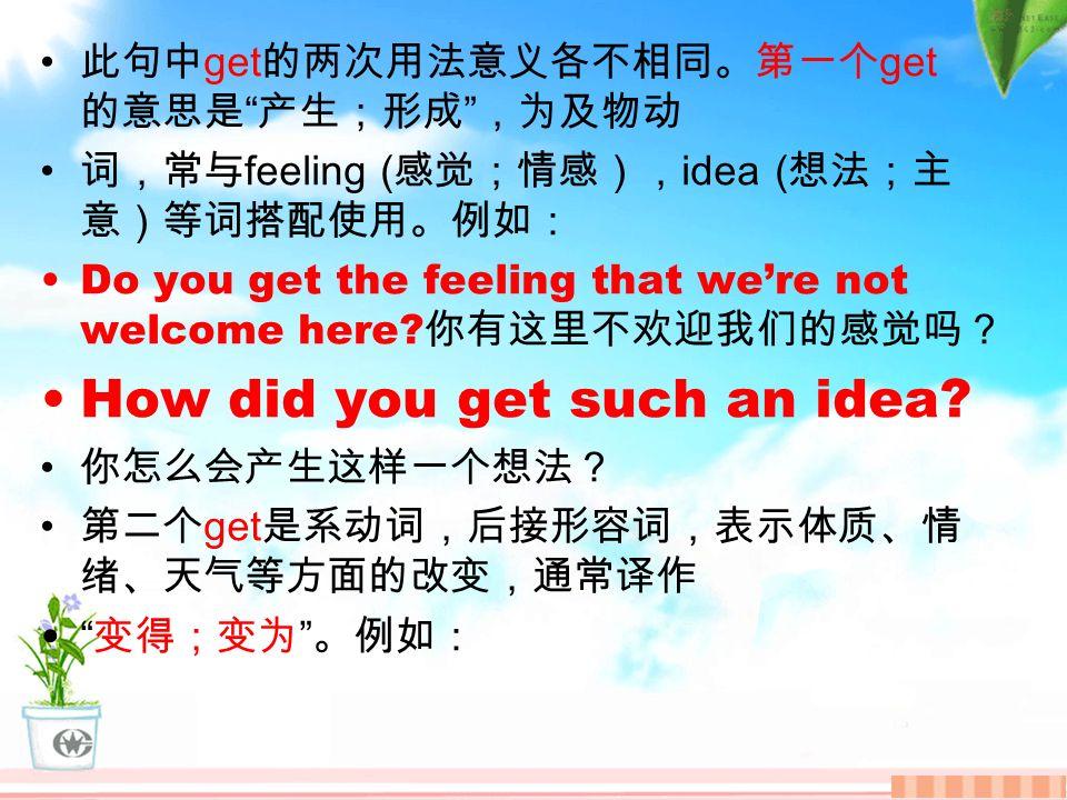 此句中 get 的两次用法意义各不相同。第一个 get 的意思是 产生;形成 ,为及物动 词,常与 feeling ( 感觉;情感), idea ( 想法;主 意)等词搭配使用。例如: Do you get the feeling that we're not welcome here.