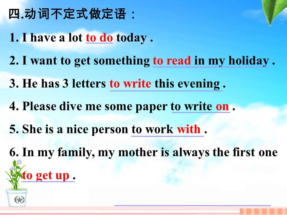 四. 动词不定式做定语: 1. I have a lot to do today. 2. I want to get something to read in my holiday.
