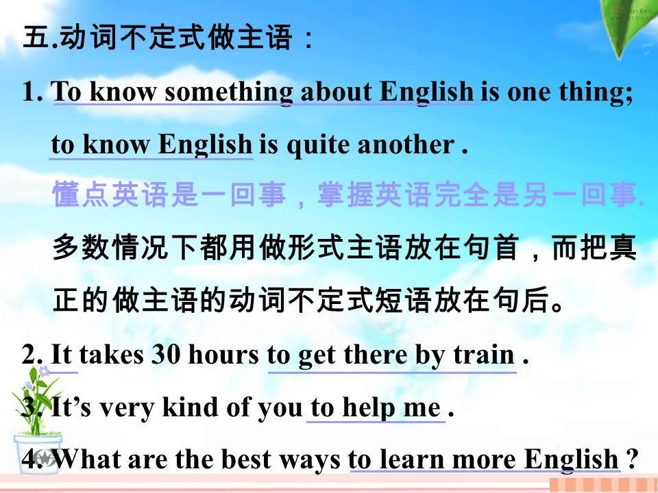 五. 动词不定式做主语: 1. To know something about English is one thing; to know English is quite another.