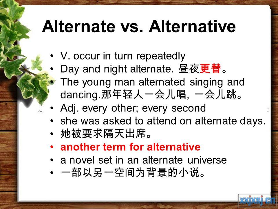Alternate vs. Alternative V. occur in turn repeatedly Day and night alternate.