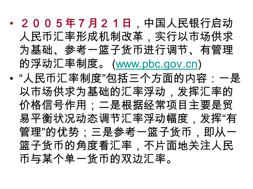 2005年7月21日,中国人民银行启动 人民币汇率形成机制改革,实行以市场供求 为基础、参考一篮子货币进行调节、有管理 的浮动汇率制度。 (www.pbc.gov.cn)www.pbc.gov.cn 人民币汇率制度 包括三个方面的内容:一是 以市场供求为基础的汇率浮动,发挥汇率的 价格信号作用;二是根据经常项目主要是贸 易平衡状况动态调节汇率浮动幅度,发挥 有 管理 的优势;三是参考一篮子货币,即从一 篮子货币的角度看汇率,不片面地关注人民 币与某个单一货币的双边汇率。