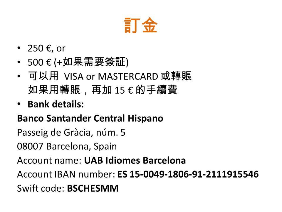 訂金 250 €, or 500 € (+ 如果需要簽証 ) 可以用 VISA or MASTERCARD 或轉賬 如果用轉賬,再加 15 € 的手續費 Bank details: Banco Santander Central Hispano Passeig de Gràcia, núm.