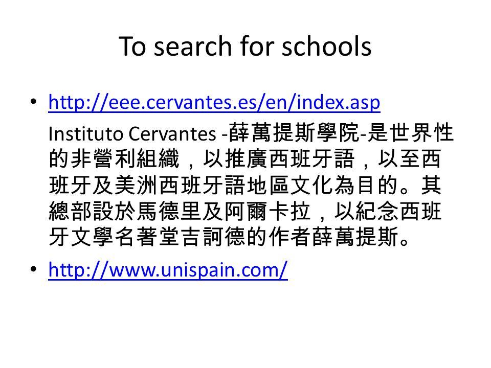 To search for schools http://eee.cervantes.es/en/index.asp Instituto Cervantes - 薛萬提斯學院 - 是世界性 的非營利組織,以推廣西班牙語,以至西 班牙及美洲西班牙語地區文化為目的。其 總部設於馬德里及阿爾卡拉,以紀念西班 牙文學名著堂吉訶德的作者薛萬提斯。 http://www.unispain.com/