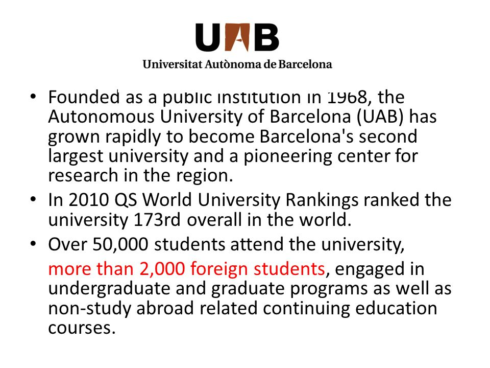 Founded as a public institution in 1968, the Autonomous University of Barcelona (UAB) has grown rapidly to become Barcelona s second largest university and a pioneering center for research in the region.