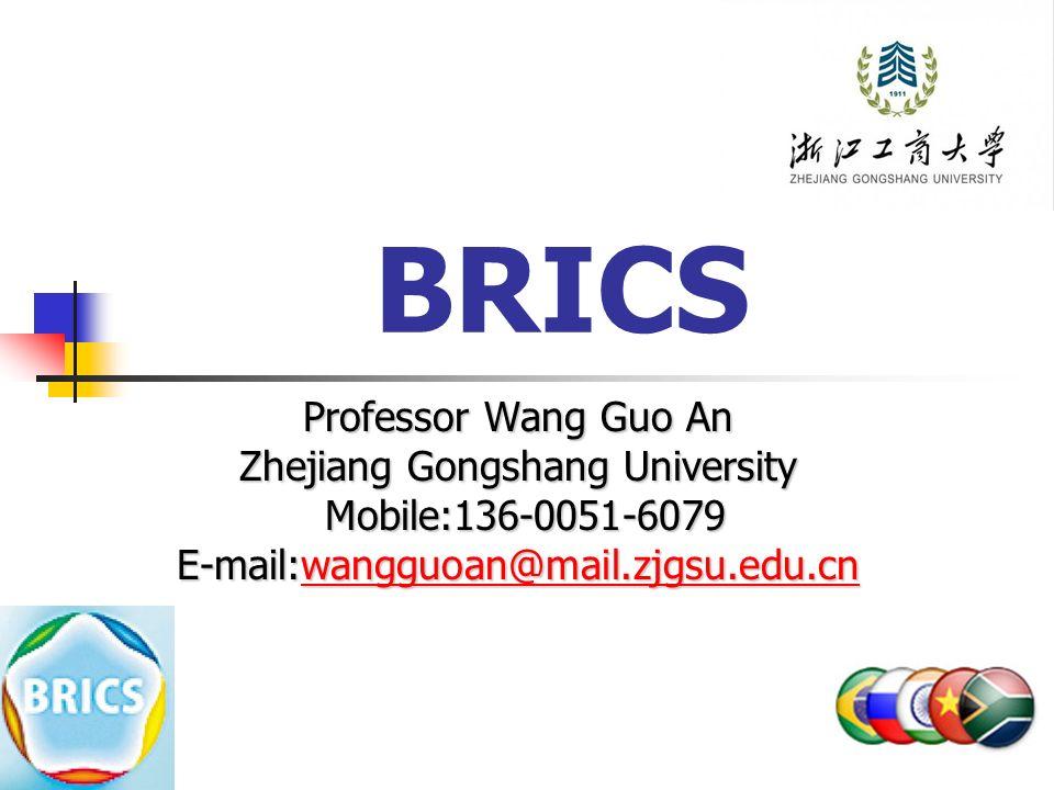 BRICS Professor Wang Guo An Zhejiang Gongshang University Mobile:136-0051-6079 Mobile:136-0051-6079 E-mail:wangguoan@mail.zjgsu.edu.cn wangguoan@mail.zjgsu.edu.cn