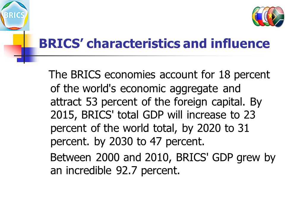 BRICS' characteristics and influence The BRICS economies account for 18 percent of the world s economic aggregate and attract 53 percent of the foreign capital.