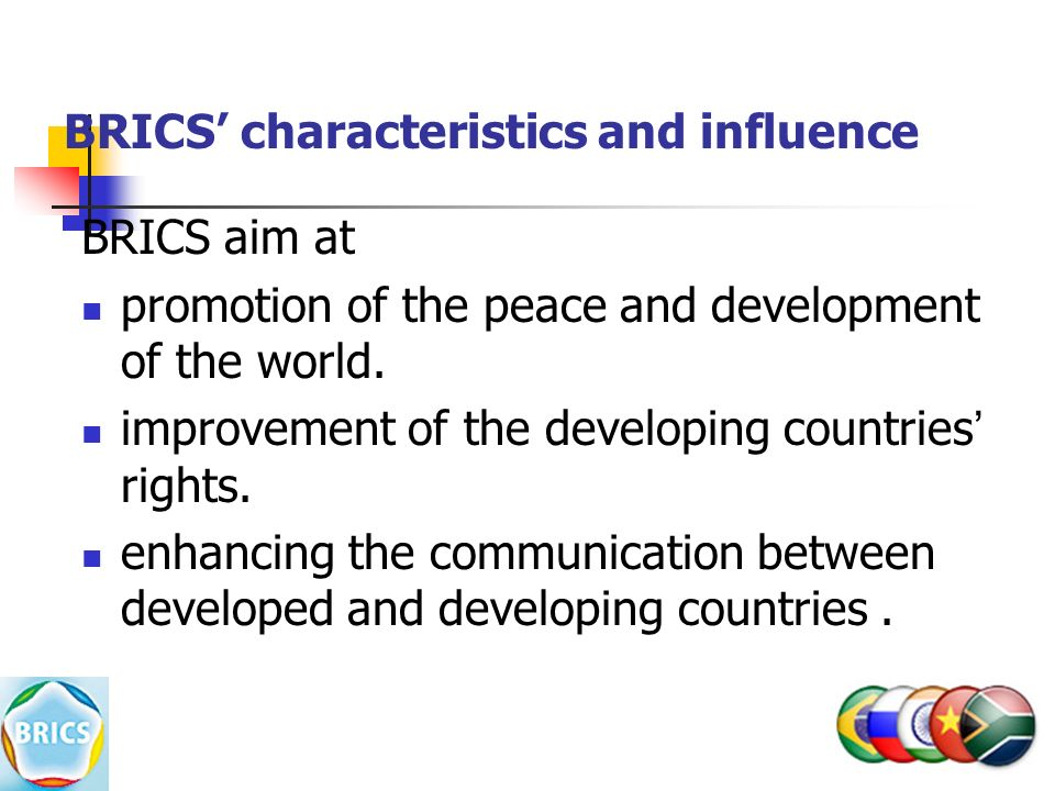 BRICS' characteristics and influence BRICS aim at promotion of the peace and development of the world.