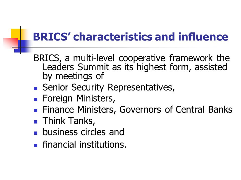 BRICS' characteristics and influence BRICS, a multi-level cooperative framework the Leaders Summit as its highest form, assisted by meetings of Senior Security Representatives, Foreign Ministers, Finance Ministers, Governors of Central Banks Think Tanks, business circles and financial institutions.