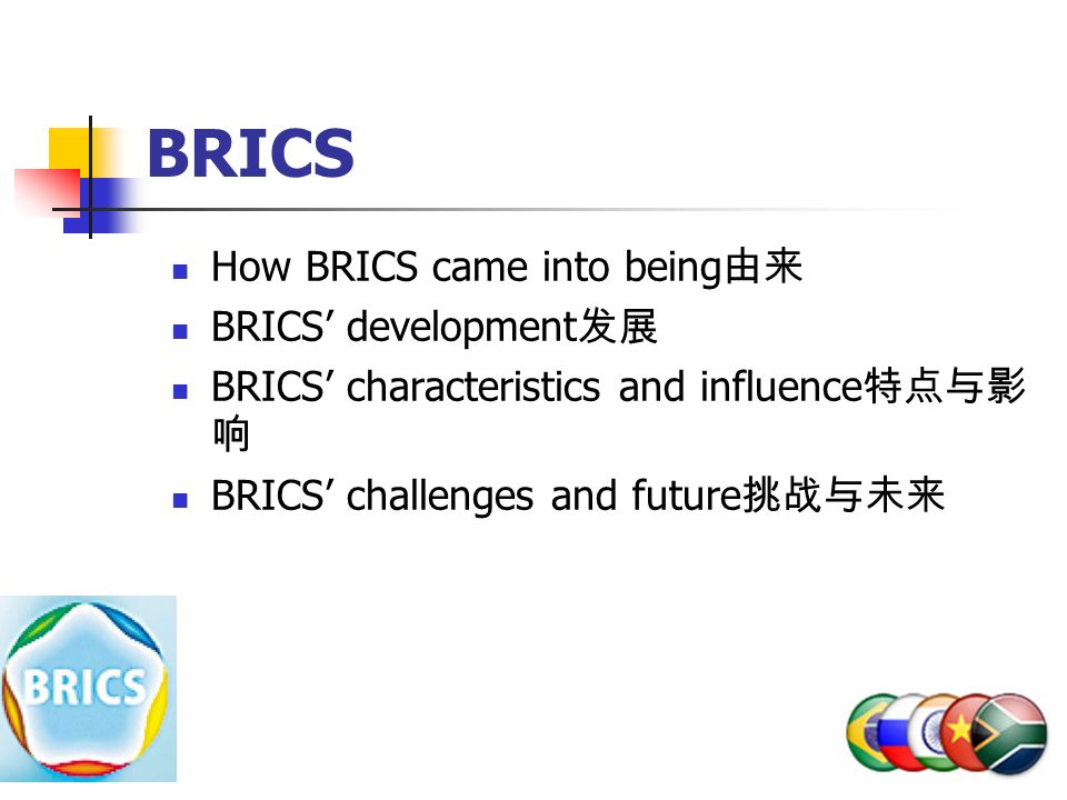 BRICS How BRICS came into being 由来 BRICS' development 发展 BRICS' characteristics and influence 特点与影 响 BRICS' challenges and future 挑战与未来