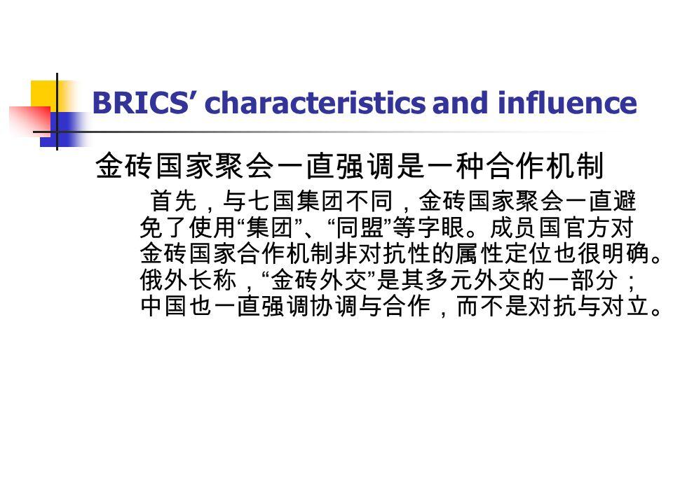BRICS' characteristics and influence 金砖国家聚会一直强调是一种合作机制 首先,与七国集团不同,金砖国家聚会一直避 免了使用 集团 、 同盟 等字眼。成员国官方对 金砖国家合作机制非对抗性的属性定位也很明确。 俄外长称, 金砖外交 是其多元外交的一部分; 中国也一直强调协调与合作,而不是对抗与对立。