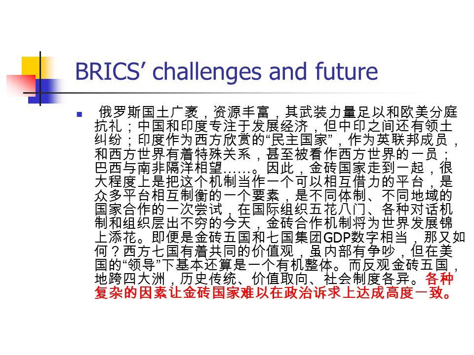 BRICS' challenges and future 俄罗斯国土广袤,资源丰富,其武装力量足以和欧美分庭 抗礼;中国和印度专注于发展经济,但中印之间还有领土 纠纷;印度作为西方欣赏的 民主国家 ,作为英联邦成员, 和西方世界有着特殊关系,甚至被看作西方世界的一员; 巴西与南非隔洋相望 …… 。因此,金砖国家走到一起,很 大程度上是把这个机制当作一个可以相互借力的平台,是 众多平台相互制衡的一个要素,是不同体制、不同地域的 国家合作的一次尝试,在国际组织五花八门、各种对话机 制和组织层出不穷的今天,金砖合作机制将为世界发展锦 上添花。即便是金砖五国和七国集团 GDP 数字相当,那又如 何?西方七国有着共同的价值观,虽内部有争吵,但在美 国的 领导 下基本还算是一个有机整体。而反观金砖五国, 地跨四大洲,历史传统、价值取向、社会制度各异。各种 复杂的因素让金砖国家难以在政治诉求上达成高度一致。