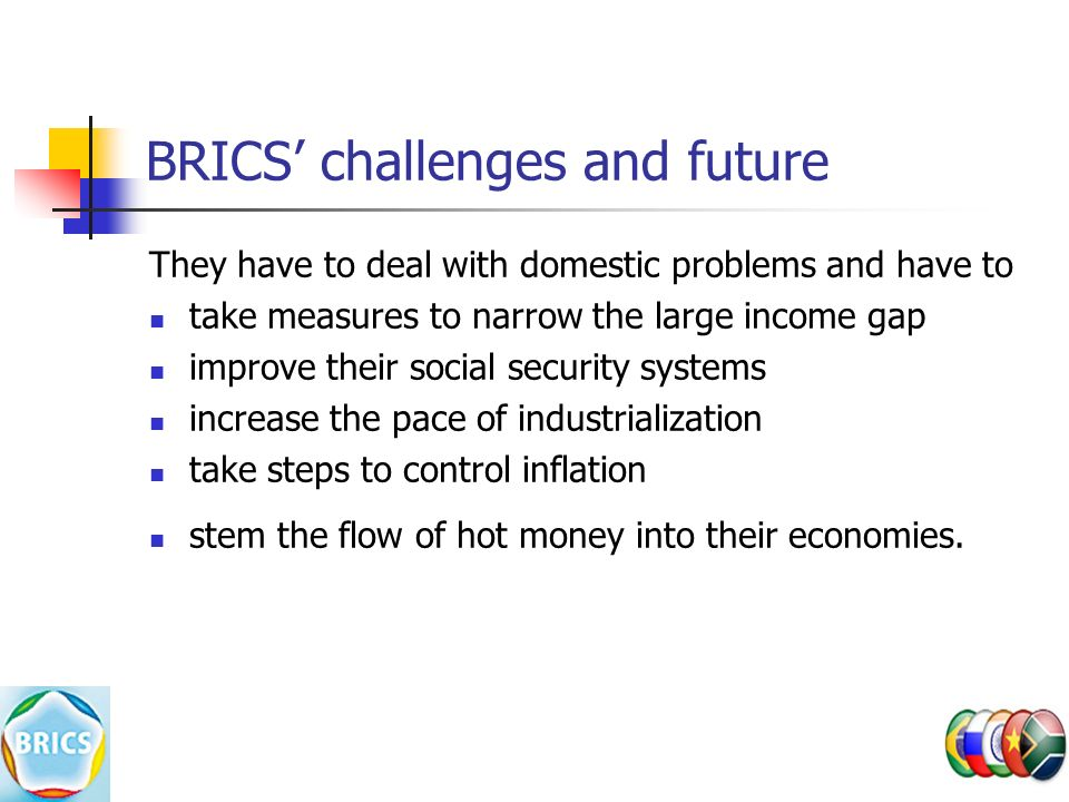 BRICS' challenges and future They have to deal with domestic problems and have to take measures to narrow the large income gap improve their social security systems increase the pace of industrialization take steps to control inflation stem the flow of hot money into their economies.