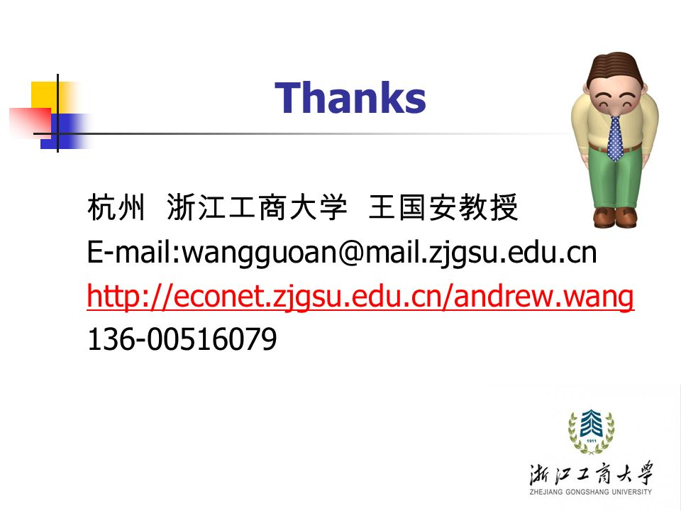 Thanks 杭州 浙江工商大学 王国安教授 E-mail:wangguoan@mail.zjgsu.edu.cn http://econet.zjgsu.edu.cn/andrew.wang 136-00516079