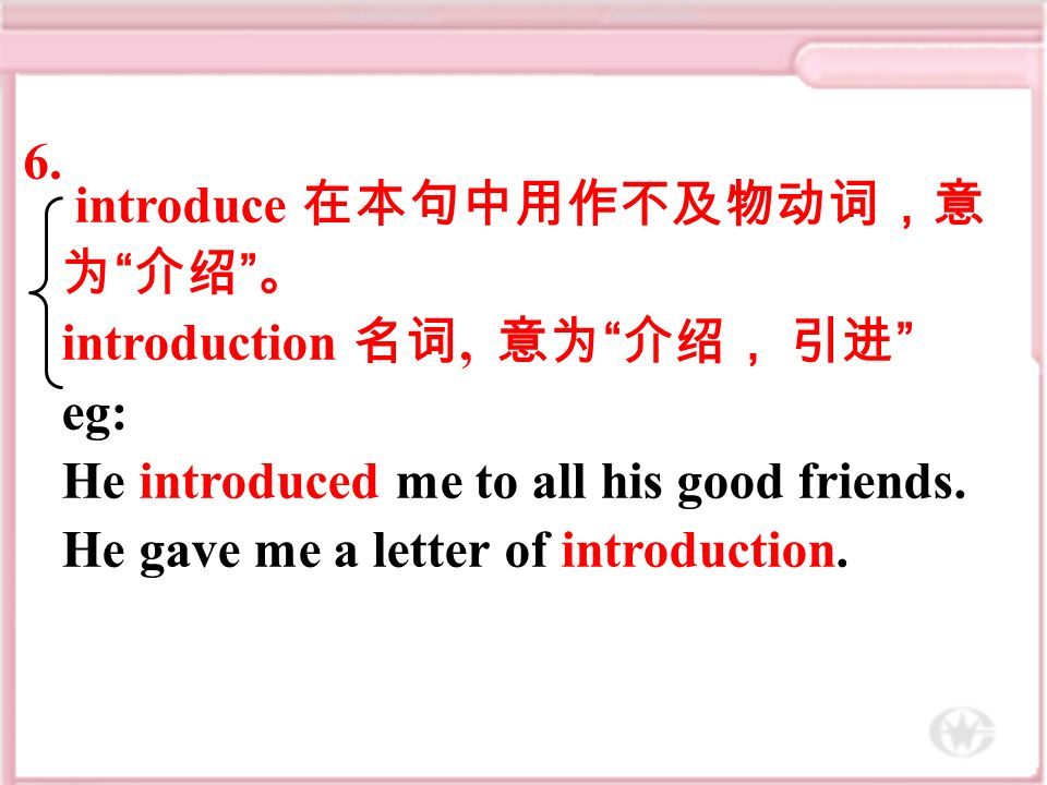 introduce 在本句中用作不及物动词,意 为 介绍 。 introduction 名词, 意为 介绍, 引进 eg: He introduced me to all his good friends.