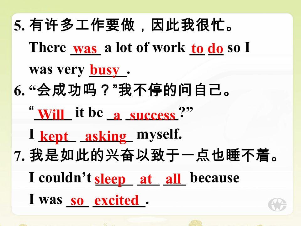 5. 有许多工作要做,因此我很忙。 There ____ a lot of work __ __ so I was very _____.