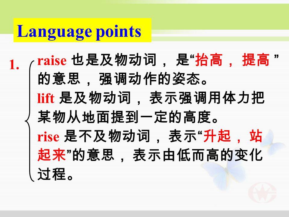 Language points raise 也是及物动词, 是 抬高, 提高 的意思, 强调动作的姿态。 lift 是及物动词, 表示强调用体力把 某物从地面提到一定的高度。 rise 是不及物动词, 表示 升起, 站 起来 的意思, 表示由低而高的变化 过程。 1.