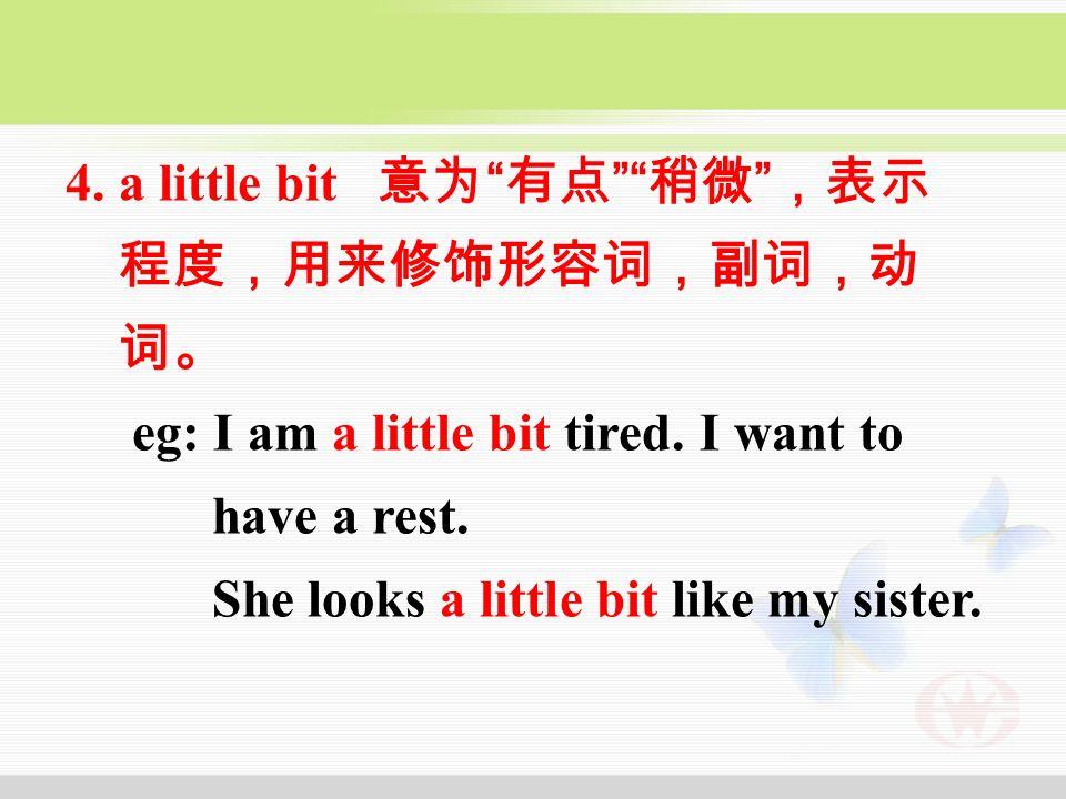 4. a little bit 意为 有点 稍微 ,表示 程度,用来修饰形容词,副词,动 词。 eg: I am a little bit tired.