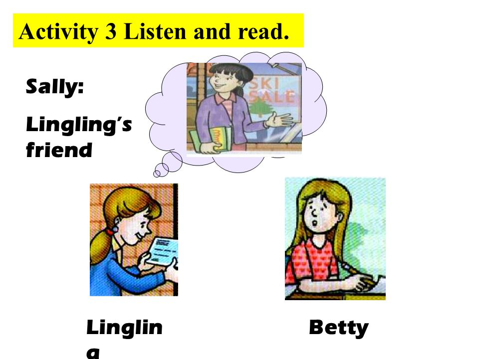 BettyLinglin g Sally: Lingling's friend Activity 3 Listen and read.