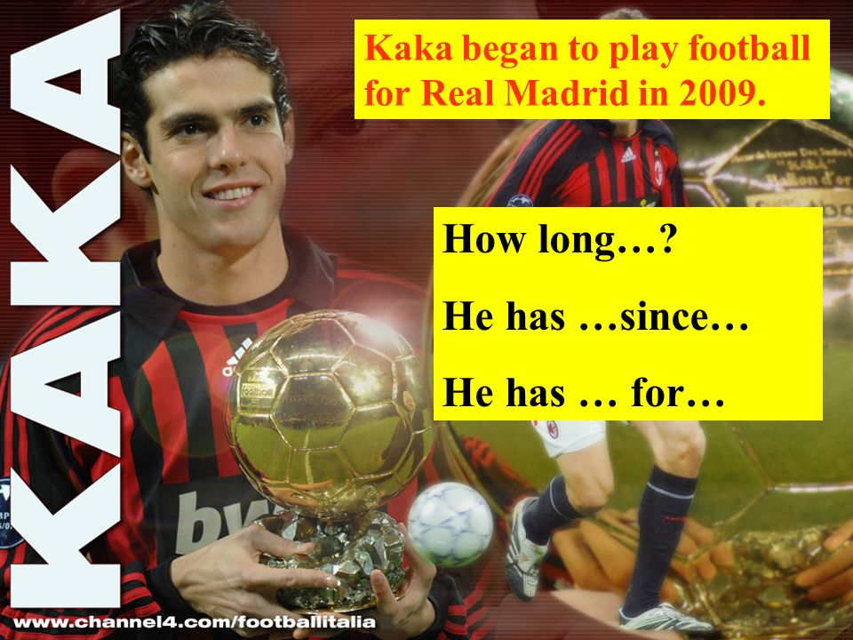 Kaka began to play football for Real Madrid in 2009. How long… He has …since… He has … for…