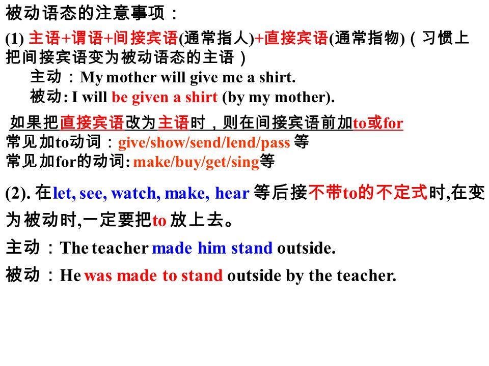 被动语态的注意事项: (1) 主语 + 谓语 + 间接宾语 ( 通常指人 )+ 直接宾语 ( 通常指物 ) (习惯上 把间接宾语变为被动语态的主语) 主动: My mother will give me a shirt.
