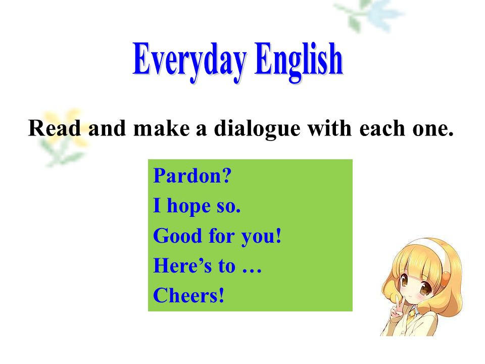 Pardon I hope so. Good for you! Here's to … Cheers! Read and make a dialogue with each one.