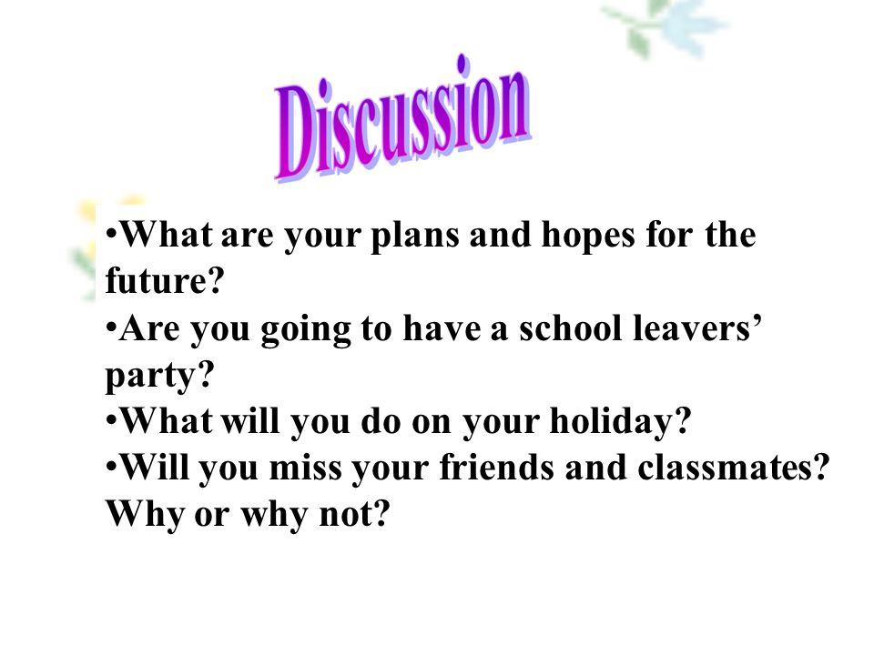 What are your plans and hopes for the future. Are you going to have a school leavers' party.