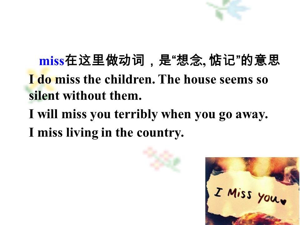 miss 在这里做动词,是 想念, 惦记 的意思 I do miss the children.