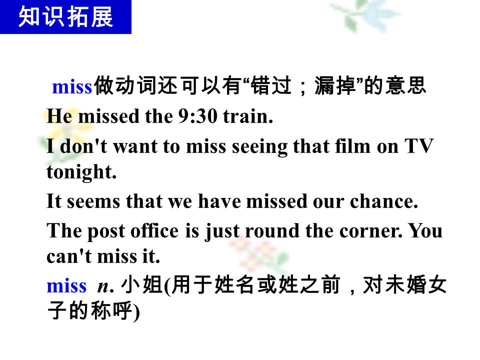 miss 做动词还可以有 错过;漏掉 的意思 He missed the 9:30 train.