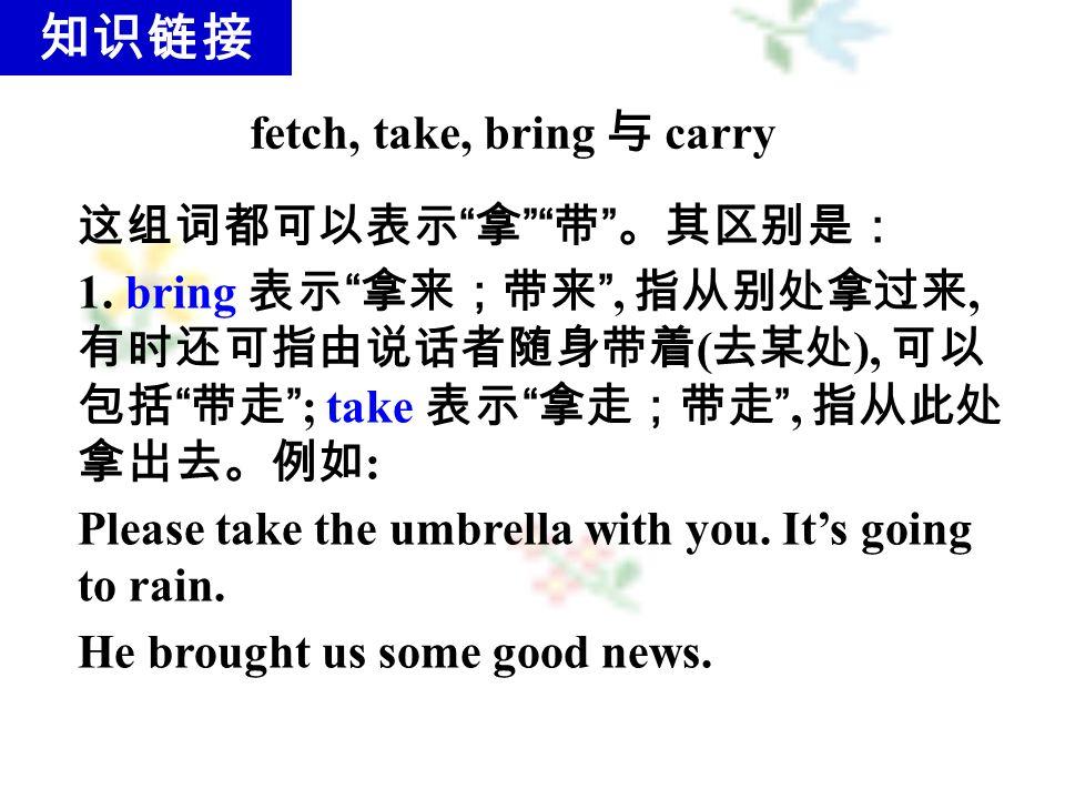 fetch, take, bring 与 carry 这组词都可以表示 拿 带 。其区别是: 1.