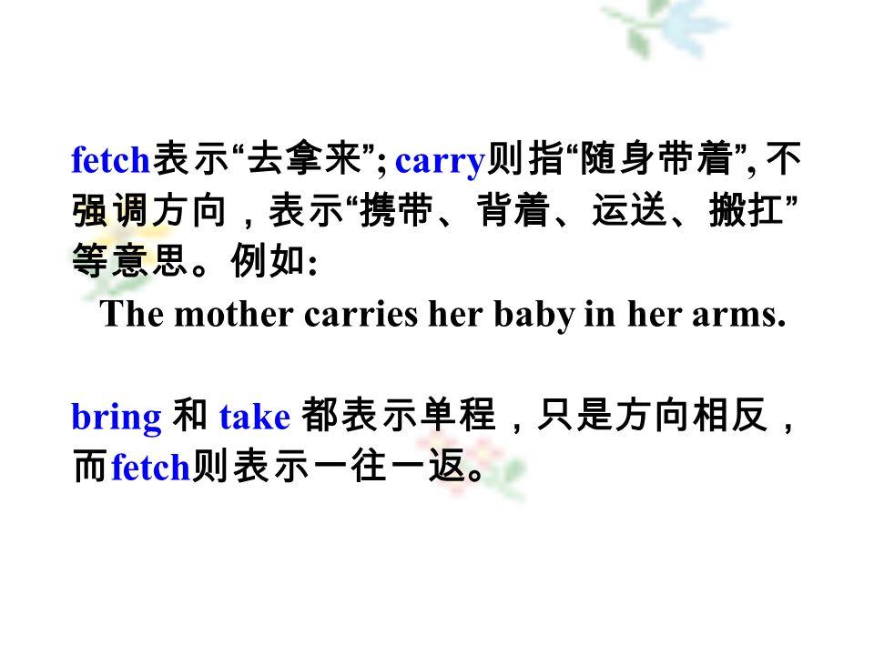 fetch 表示 去拿来 ; carry 则指 随身带着 , 不 强调方向,表示 携带、背着、运送、搬扛 等意思。例如 : The mother carries her baby in her arms.