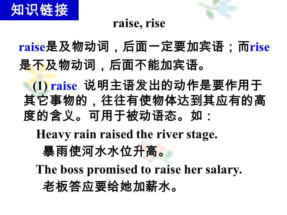 (1) raise 说明主语发出的动作是要作用于 其它事物的,往往有使物体达到其应有的高 度的含义。可用于被动语态。如: Heavy rain raised the river stage.