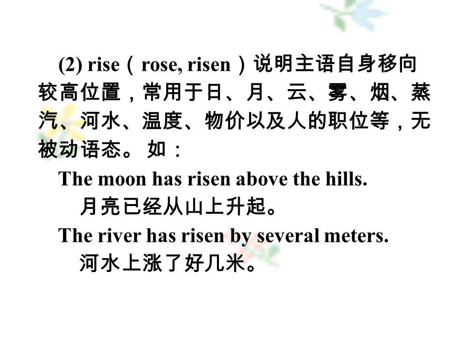 (2) rise ( rose, risen )说明主语自身移向 较高位置,常用于日、月、云、雾、烟、蒸 汽、河水、温度、物价以及人的职位等,无 被动语态。 如: The moon has risen above the hills.