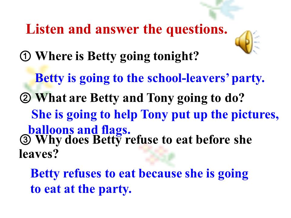 ① Where is Betty going tonight. ② What are Betty and Tony going to do.