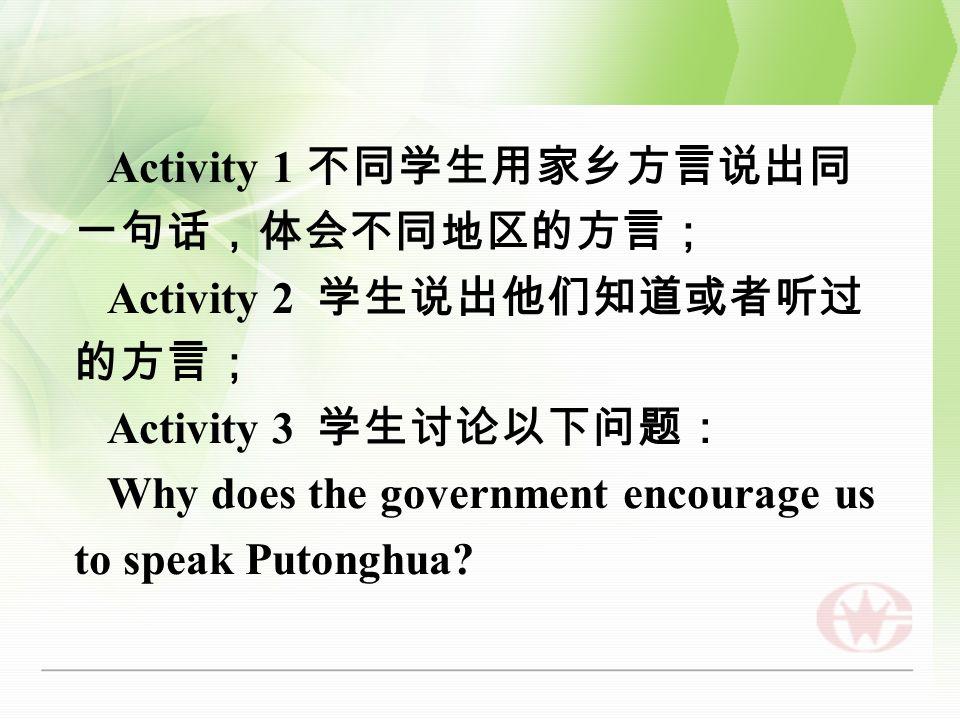 Activity 1 不同学生用家乡方言说出同 一句话,体会不同地区的方言; Activity 2 学生说出他们知道或者听过 的方言; Activity 3 学生讨论以下问题: Why does the government encourage us to speak Putonghua
