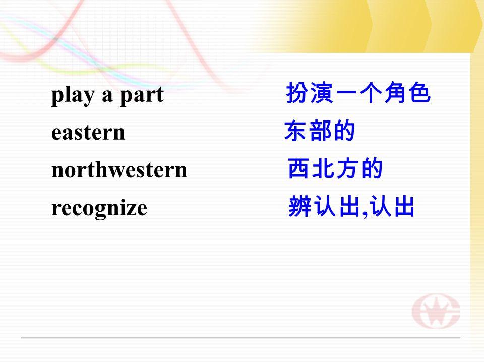 play a part 扮演一个角色 eastern 东部的 northwestern 西北方的 recognize 辨认出, 认出