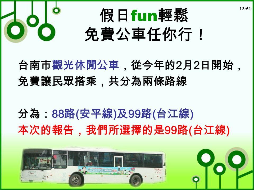 13/51 假日 fun 輕鬆 免費公車任你行! 台南市觀光休閒公車,從今年的 2 月 2 日開始, 免費讓民眾搭乘,共分為兩條路線 分為: 88 路 ( 安平線 ) 及 99 路 ( 台江線 ) 本次的報告,我們所選擇的是 99 路 ( 台江線 )
